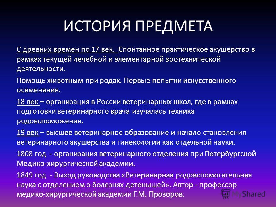 ИСТОРИЯ ПРЕДМЕТА С древних времен по 17 век. Спонтанное практическое акушерство в рамках текущей лечебной и элементарной зоотехнической деятельности. Помощь животным при родах. Первые попытки искусственного осеменения. 18 век – организация в России в