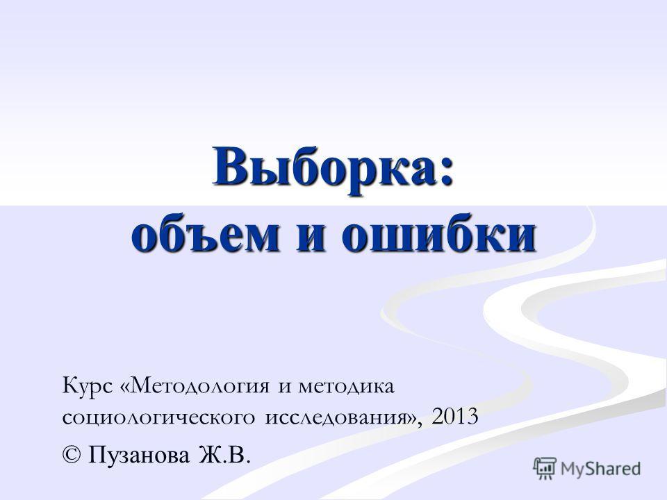 Выборка: объем и ошибки Курс «Методология и методика социологического исследования», 2013 © Пузанова Ж.В.