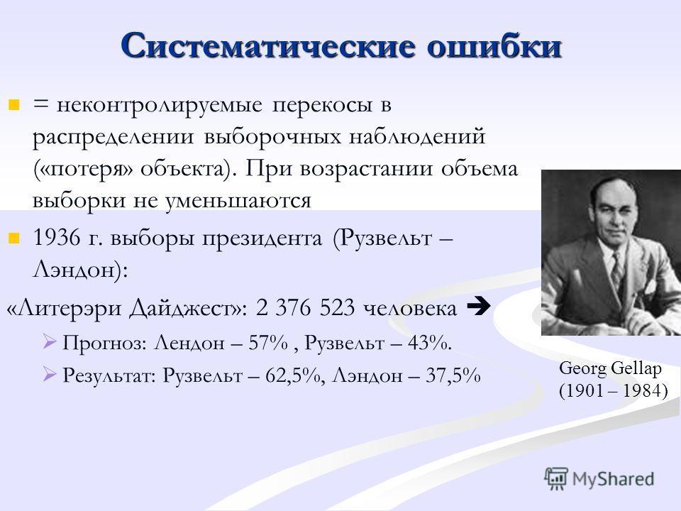 Систематические ошибки = неконтролируемые перекосы в распределении выборочных наблюдений («потеря» объекта). При возрастании объема выборки не уменьшаются 1936 г. выборы президента (Рузвельт – Лэндон): «Литерэри Дайджест»: 2 376 523 человека Прогноз: