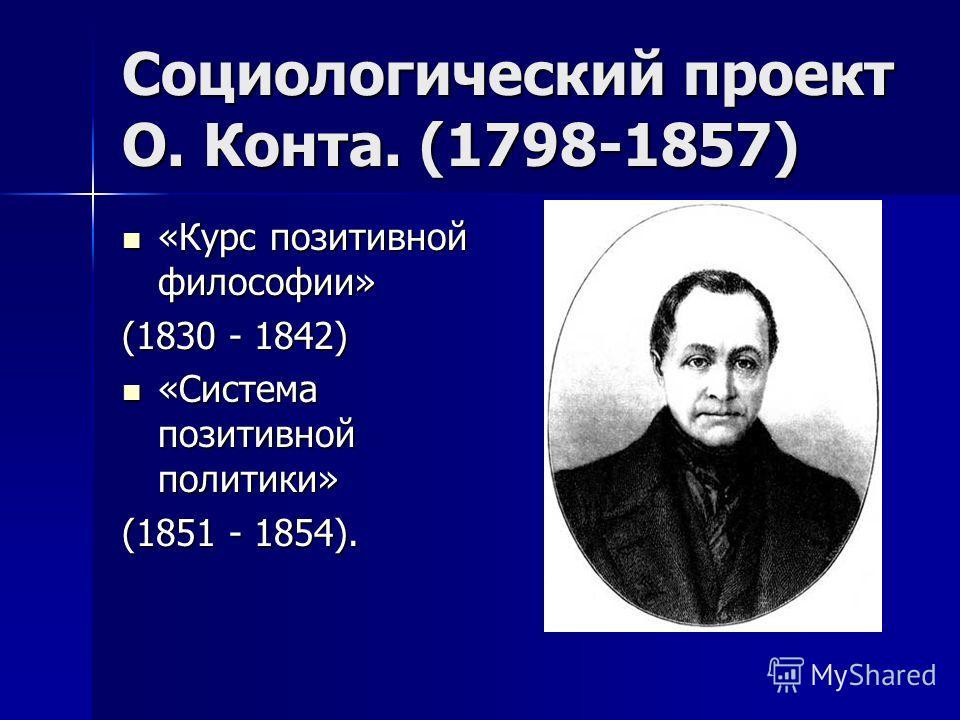 Социологический проект О. Конта. (1798-1857) «Курс позитивной философии» «Курс позитивной философии» (1830 - 1842) «Система позитивной политики» «Система позитивной политики» (1851 - 1854).