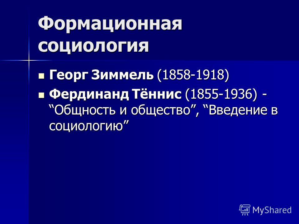 Формационная социология Георг Зиммель (1858-1918) Георг Зиммель (1858-1918) Фердинанд Тённис (1855-1936) - Общность и общество, Введение в социологию Фердинанд Тённис (1855-1936) - Общность и общество, Введение в социологию