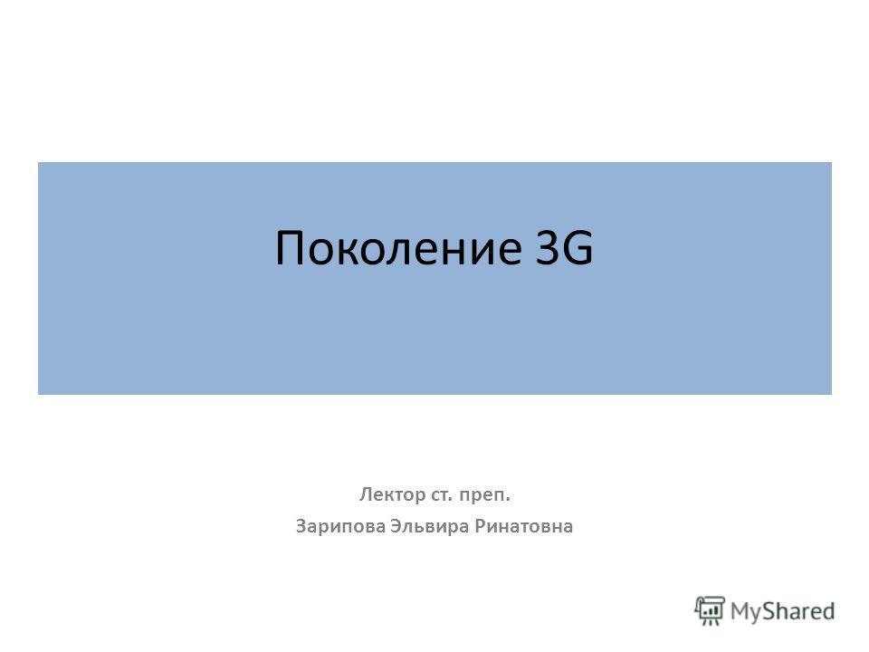 Поколение 3G Лектор ст. преп. Зарипова Эльвира Ринатовна