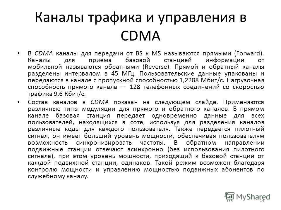 Каналы трафика и управления в CDMA В CDMA каналы для передачи от BS к MS называются прямыми (Forward). Каналы для приема базовой станцией информации от мобильной называются обратными (Reverse). Прямой и обратный каналы разделены интервалом в 45 МГц.