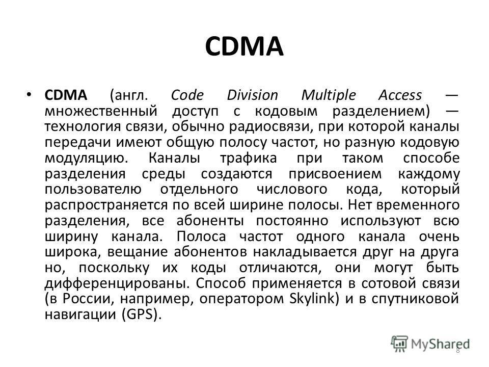 CDMA CDMA (англ. Code Division Multiple Access множественный доступ с кодовым разделением) технология связи, обычно радиосвязи, при которой каналы передачи имеют общую полосу частот, но разную кодовую модуляцию. Каналы трафика при таком способе разде