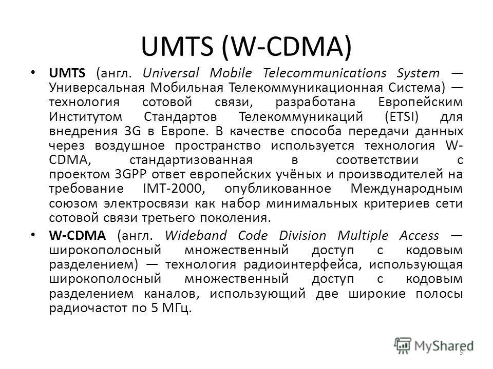 UMTS (W-CDMA) UMTS (англ. Universal Mobile Telecommunications System Универсальная Мобильная Телекоммуникационная Система) технология сотовой связи, разработана Европейским Институтом Стандартов Телекоммуникаций (ETSI) для внедрения 3G в Европе. В ка