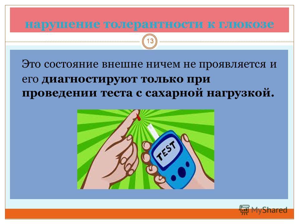 нарушение толерантности к глюкозе 13 Это состояние внешне ничем не проявляется и его диагностируют только при проведении теста с сахарной нагрузкой.