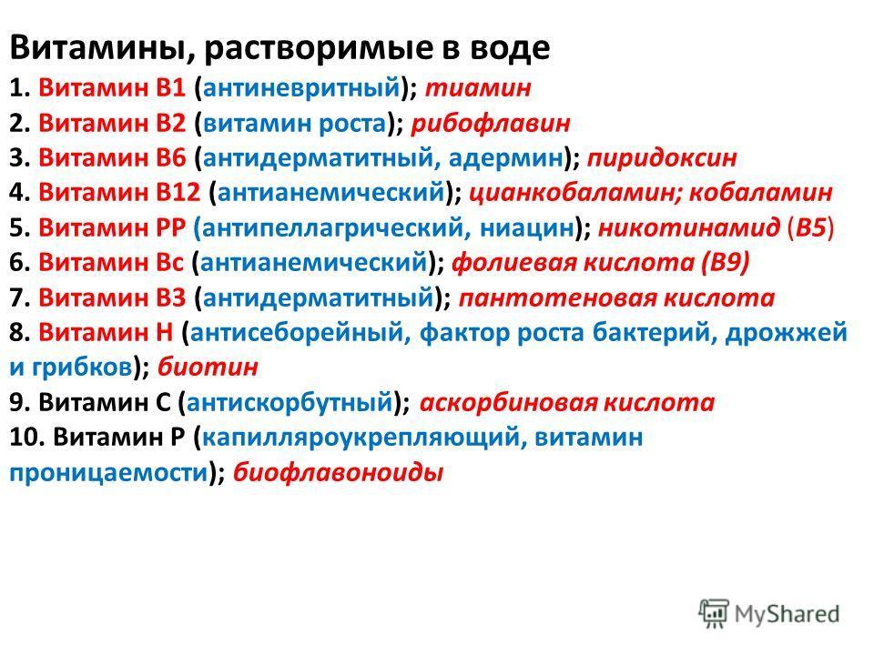 Витамины, растворимые в воде 1. Витамин B1 (антиневритный); тиамин 2. Витамин В2 (витамин роста); рибофлавин 3. Витамин В6 (антидерматитный, адермин); пиридоксин 4. Витамин B12 (антианемический); цианкобаламин; кобаламин 5. Витамин РР (антипеллагриче