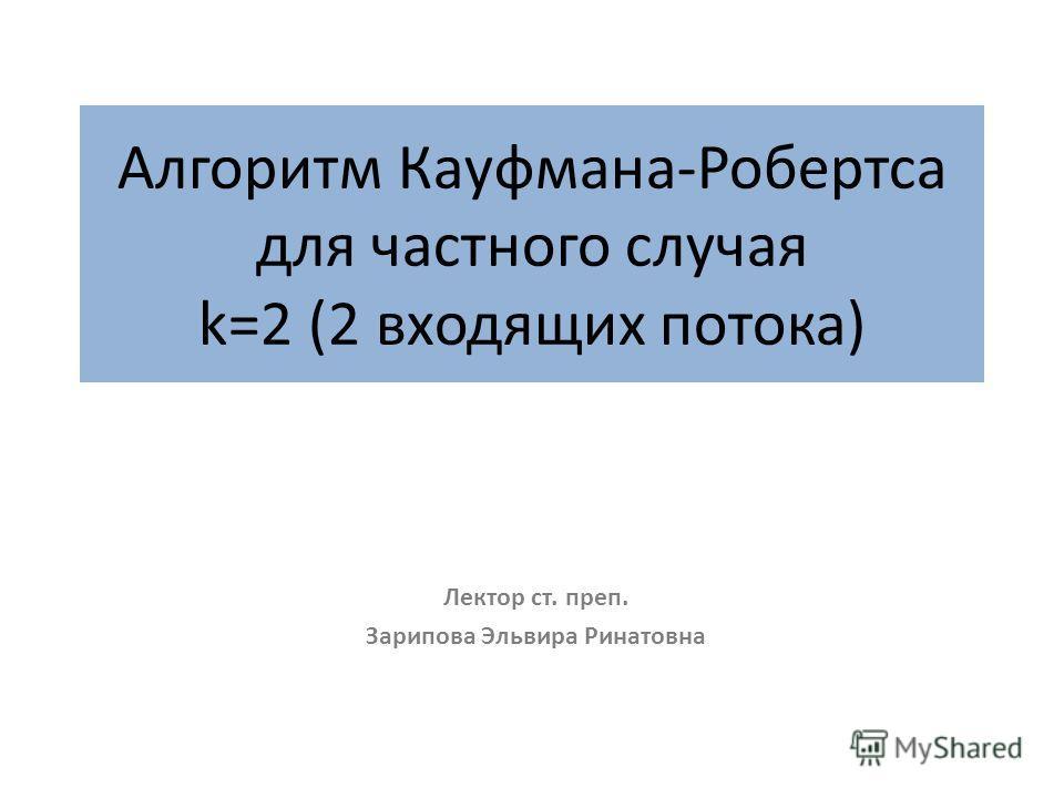 Алгоритм Кауфмана-Робертса для частного случая k=2 (2 входящих потока) Лектор ст. преп. Зарипова Эльвира Ринатовна