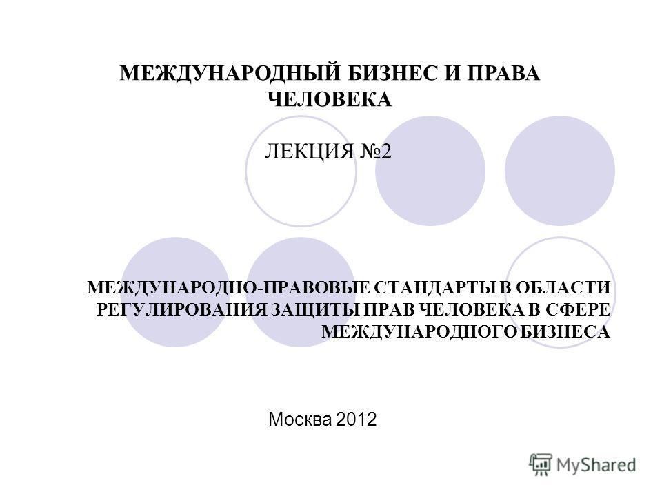 МЕЖДУНАРОДНО-ПРАВОВЫЕ СТАНДАРТЫ В ОБЛАСТИ РЕГУЛИРОВАНИЯ ЗАЩИТЫ ПРАВ ЧЕЛОВЕКА В СФЕРЕ МЕЖДУНАРОДНОГО БИЗНЕСА МЕЖДУНАРОДНЫЙ БИЗНЕС И ПРАВА ЧЕЛОВЕКА Москва 2012 ЛЕКЦИЯ 2