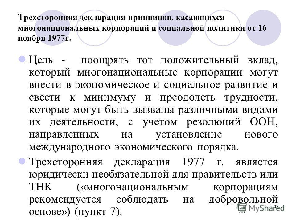12 Трехсторонняя декларация принципов, касающихся многонациональных корпораций и социальной политики от 16 ноября 1977г. Цель - поощрять тот положительный вклад, который многонациональные корпорации могут внести в экономическое и социальное развитие
