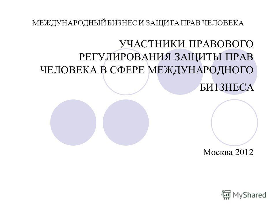УЧАСТНИКИ ПРАВОВОГО РЕГУЛИРОВАНИЯ ЗАЩИТЫ ПРАВ ЧЕЛОВЕКА В СФЕРЕ МЕЖДУНАРОДНОГО БИ1ЗНЕСА Москва 2012 МЕЖДУНАРОДНЫЙ БИЗНЕС И ЗАЩИТА ПРАВ ЧЕЛОВЕКА