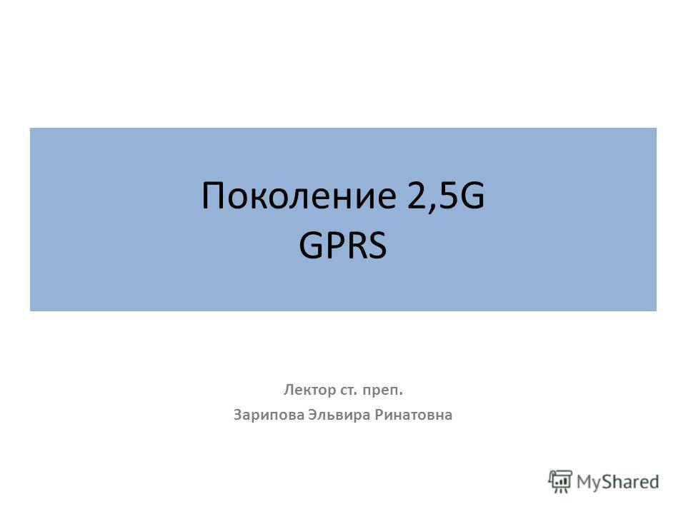 Поколение 2,5G GPRS Лектор ст. преп. Зарипова Эльвира Ринатовна