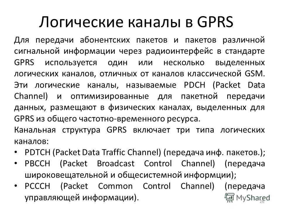 Логические каналы в GPRS 26 Для передачи абонентских пакетов и пакетов различной сигнальной информации через радиоинтерфейс в стандарте GPRS используется один или несколько выделенных логических каналов, отличных от каналов классической GSM. Эти логи