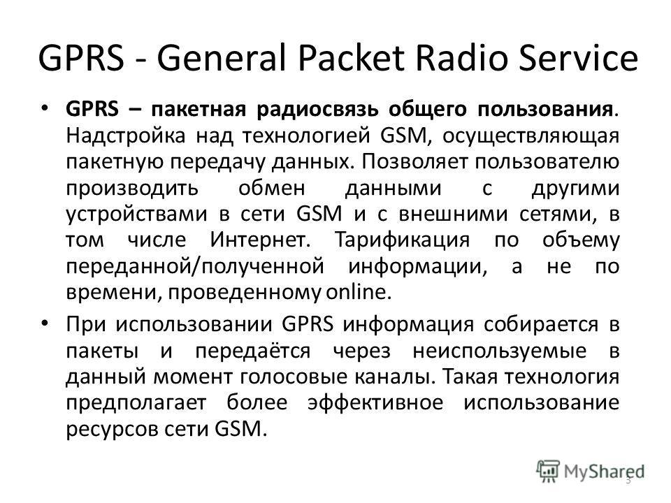 GPRS - General Packet Radio Service GPRS – пакетная радиосвязь общего пользования. Надстройка над технологией GSM, осуществляющая пакетную передачу данных. Позволяет пользователю производить обмен данными с другими устройствами в сети GSM и с внешним