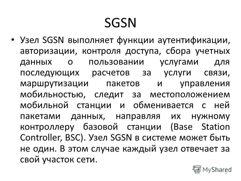 SGSN Узел SGSN выполняет функции аутентификации, авторизации, контроля доступа, сбора учетных данных о пользовании услугами для последующих расчетов за услуги связи, маршрутизации пакетов и управления мобильностью, следит за местоположением мобильной