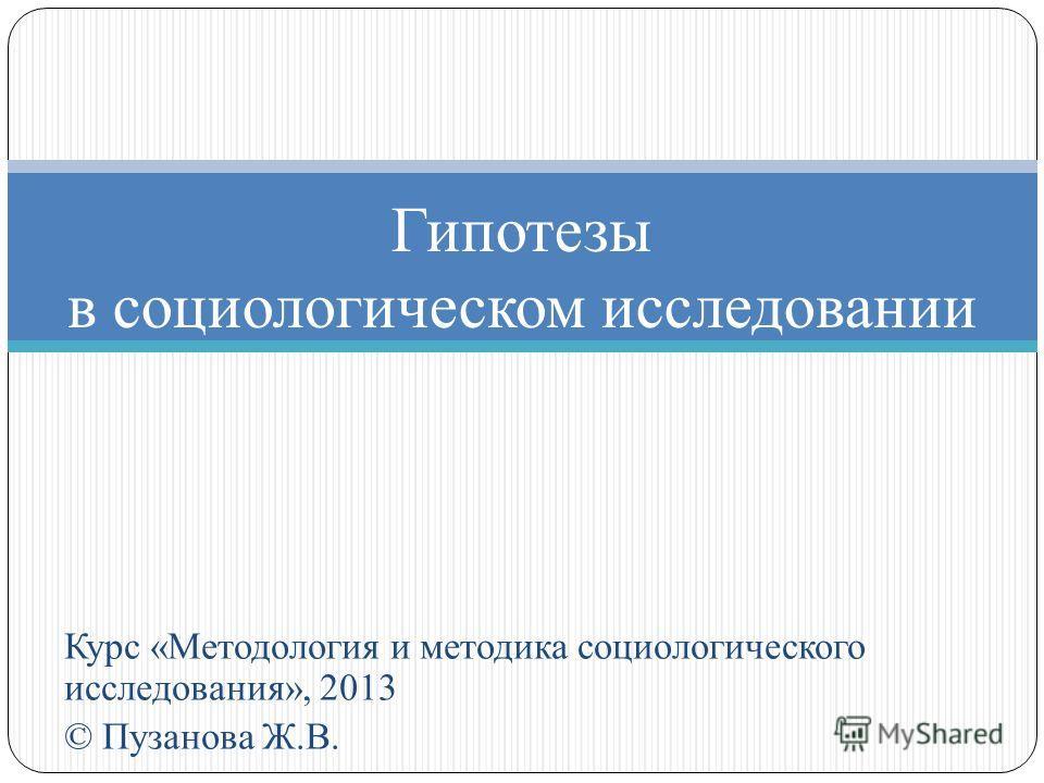 Курс «Методология и методика социологического исследования», 2013 © Пузанова Ж.В. Гипотезы в социологическом исследовании