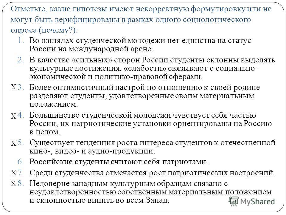 Отметьте, какие гипотезы имеют некорректную формулировку или не могут быть верифицированы в рамках одного социологического опроса (почему?): 1.Во взглядах студенческой молодежи нет единства на статус России на международной арене. 2.В качестве «сильн