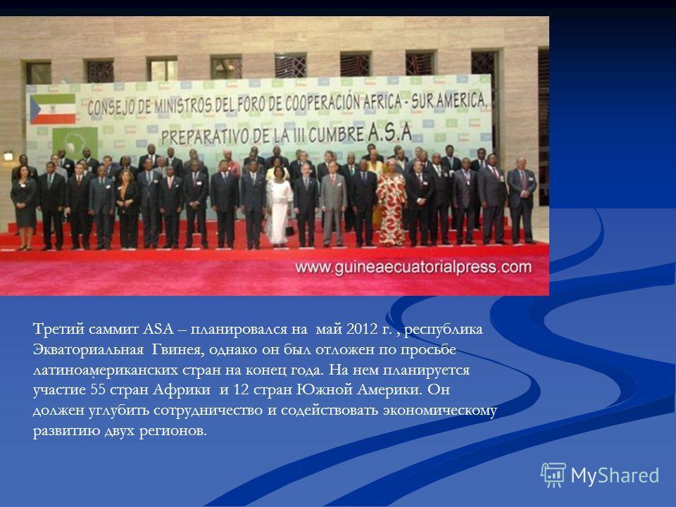 . Третий саммит ASA – планировался на май 2012 г., республика Экваториальная Гвинея, однако он был отложен по просьбе латиноамериканских стран на конец года. На нем планируется участие 55 стран Африки и 12 стран Южной Америки. Он должен углубить сотр