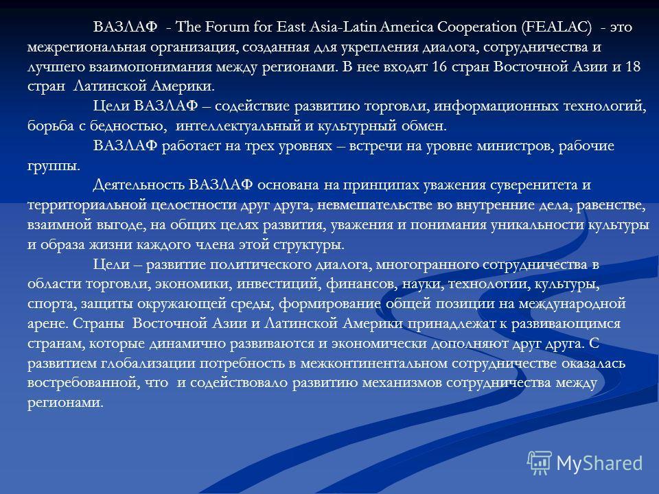 ВАЗЛАФ - The Forum for East Asia-Latin America Cooperation (FEALAC) - это межрегиональная организация, созданная для укрепления диалога, сотрудничества и лучшего взаимопонимания между регионами. В нее входят 16 стран Восточной Азии и 18 стран Латинск