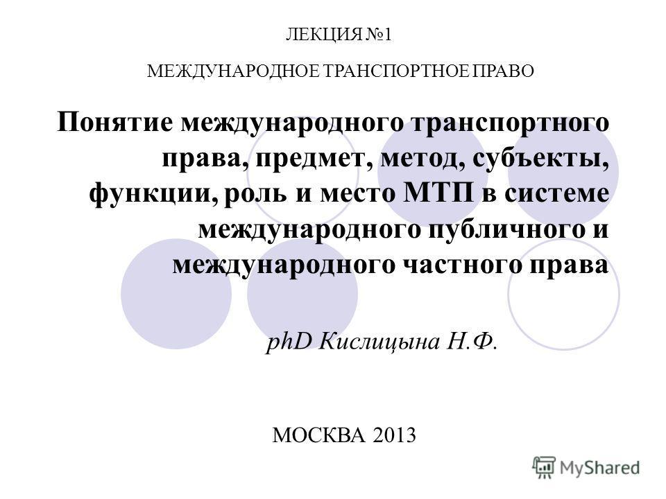 Понятие международного транспортного права, предмет, метод, субъекты, функции, роль и место МТП в системе международного публичного и международного частного права phD Кислицына Н.Ф. МЕЖДУНАРОДНОЕ ТРАНСПОРТНОЕ ПРАВО ЛЕКЦИЯ 1 МОСКВА 2013
