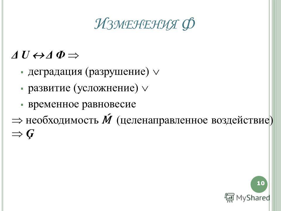 И ЗМЕНЕНИЯ Ф Δ U Δ Ф деградация (разрушение) развитие (усложнение) временное равновесие необходимость (целенаправленное воздействие) Ģ 10