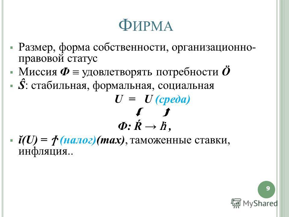 Ф ИРМА Размер, форма собственности, организационно- правовой статус Миссия Ф удовлетворять потребности Ö Ŝ: стабильная, формальная, социальная U = U (среда) Ф: Ŕ, ǐ(U) = Ϯ (налог)(тах), таможенные ставки, инфляция.. 9 9
