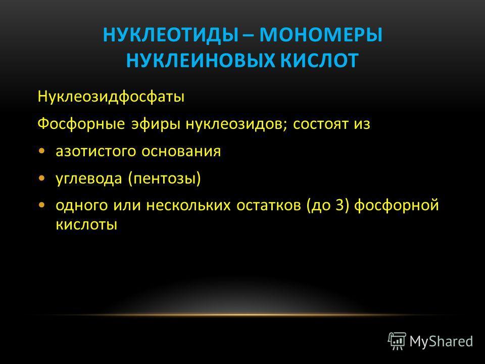 НУКЛЕОТИДЫ – МОНОМЕРЫ НУКЛЕИНОВЫХ КИСЛОТ Нуклеозидфосфаты Фосфорные эфиры нуклеозидов; состоят из азотистого основания углевода (пентозы) одного или нескольких остатков (до 3) фосфорной кислоты