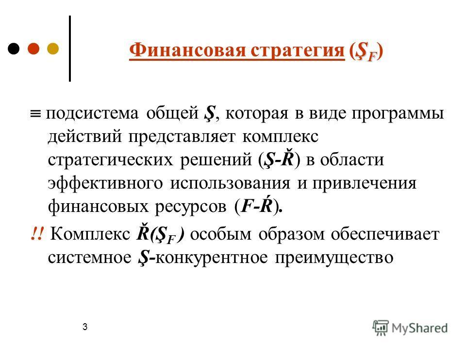 3 Ş F Финансовая стратегия (Ş F ) подсистема общей Ş, которая в виде программы действий представляет комплекс стратегических решений (Ş-Ř) в области эффективного использования и привлечения финансовых ресурсов (F-Ŕ). !! Комплекс Ř(Ş F ) особым образо