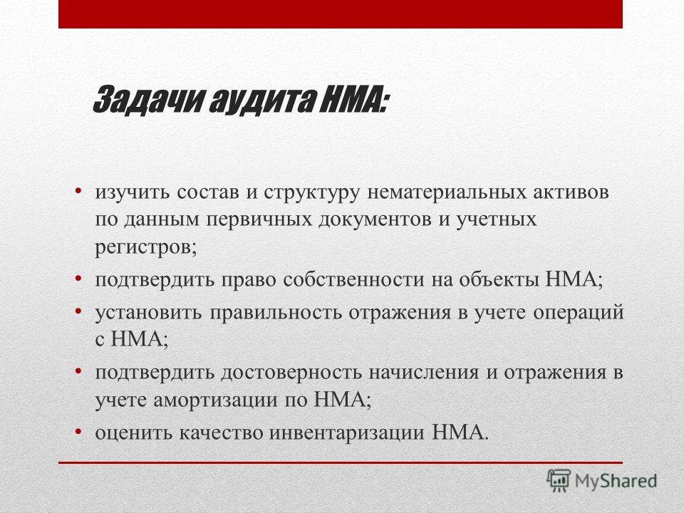 Задачи аудита НМА: изучить состав и структуру нематериальных активов по данным первичных документов и учетных регистров; подтвердить право собственности на объекты НМА; установить правильность отражения в учете операций с НМА; подтвердить достовернос