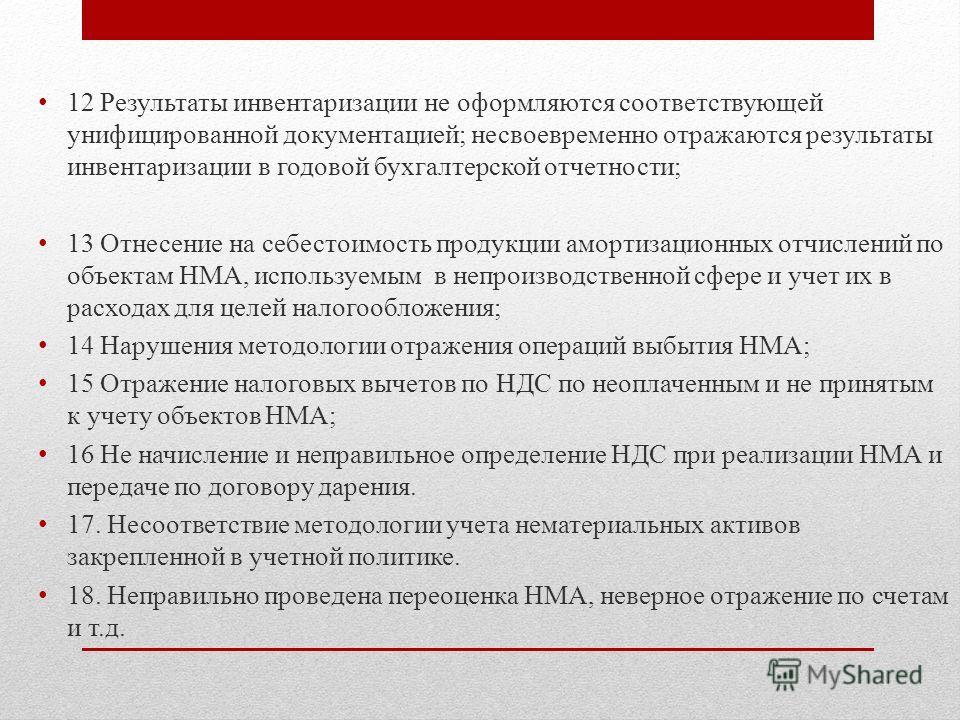 12 Результаты инвентаризации не оформляются соответствующей унифицированной документацией; несвоевременно отражаются результаты инвентаризации в годовой бухгалтерской отчетности; 13 Отнесение на себестоимость продукции амортизационных отчислений по о