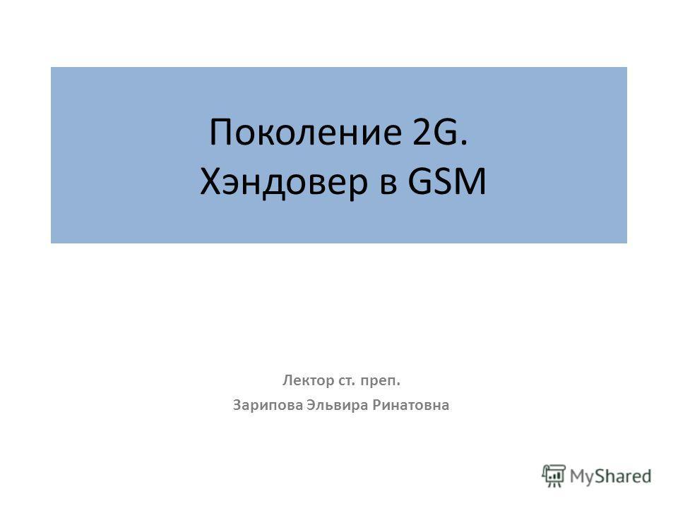 Поколение 2G. Хэндовер в GSM Лектор ст. преп. Зарипова Эльвира Ринатовна