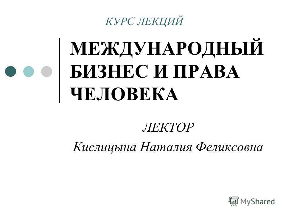 МЕЖДУНАРОДНЫЙ БИЗНЕС И ПРАВА ЧЕЛОВЕКА ЛЕКТОР Кислицына Наталия Феликсовна КУРС ЛЕКЦИЙ