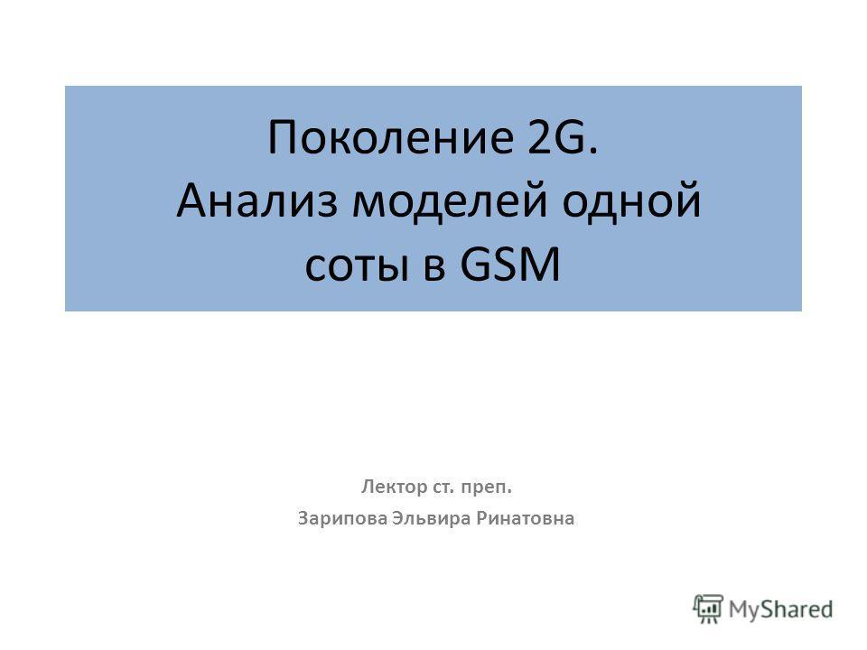 Поколение 2G. Анализ моделей одной соты в GSM Лектор ст. преп. Зарипова Эльвира Ринатовна