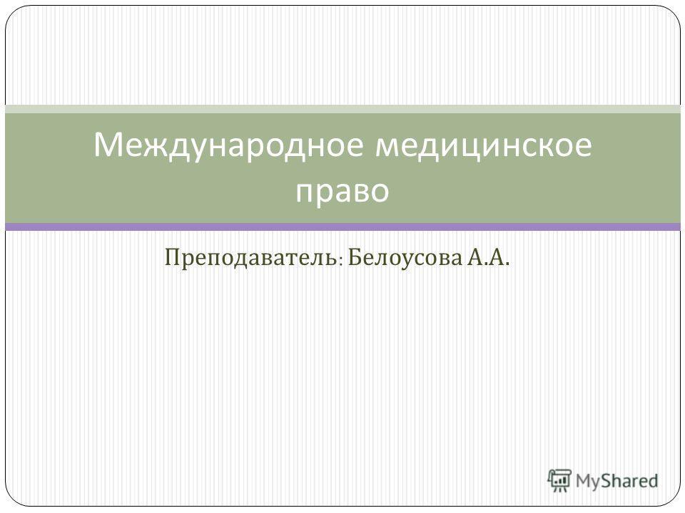 Преподаватель : Белоусова А. А. Международное медицинское право