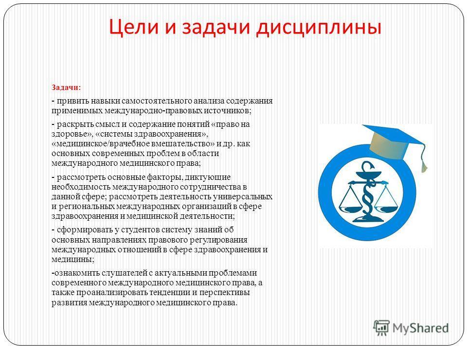 Цели и задачи дисциплины Задачи: - привить навыки самостоятельного анализа содержания применимых международно-правовых источников; - раскрыть смысл и содержание понятий «право на здоровье», «системы здравоохранения», «медицинское/врачебное вмешательс