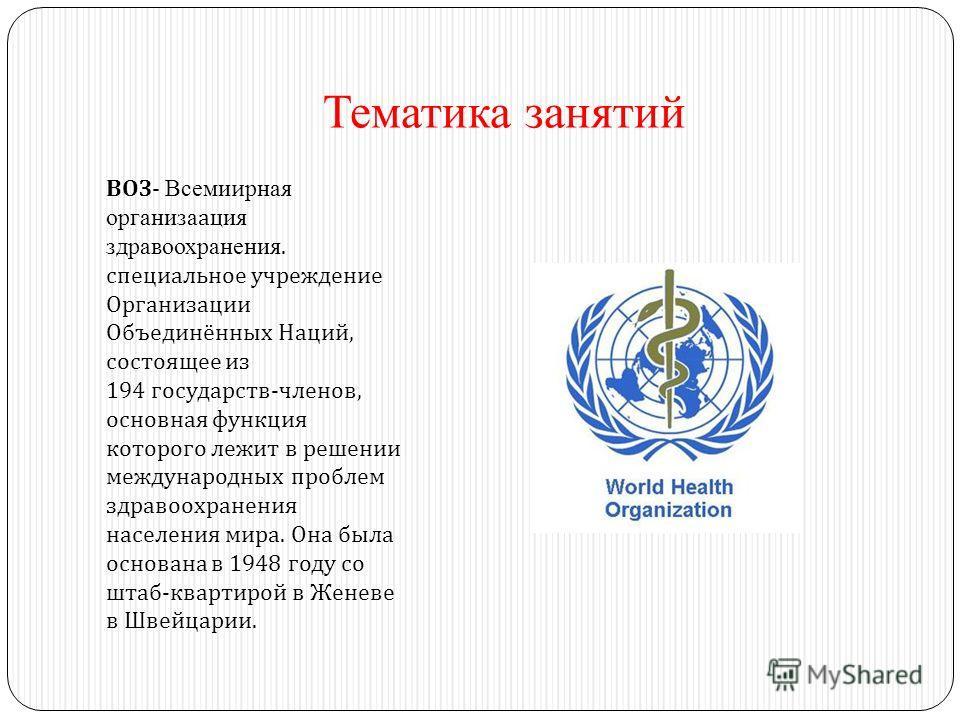 Тематика занятий ВОЗ - Всемиирная организаация здравоохранения. специальное учреждение Организации Объединённых Наций, состоящее из 194 государств - членов, основная функция которого лежит в решении международных проблем здравоохранения населения мир
