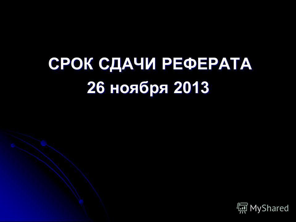 СРОК СДАЧИ РЕФЕРАТА СРОК СДАЧИ РЕФЕРАТА 26 ноября 2013