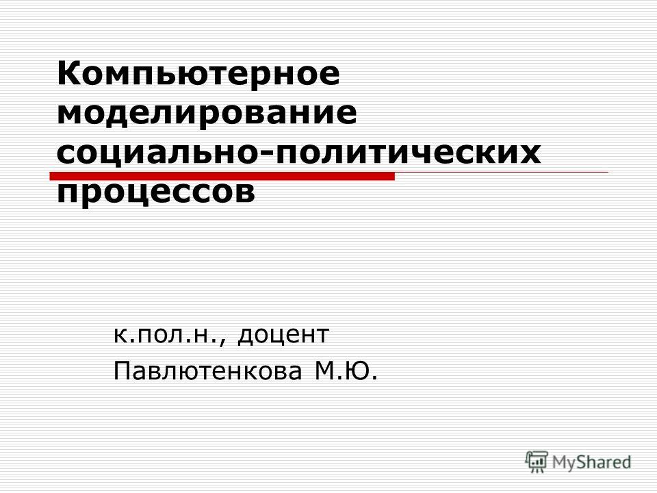 Компьютерное моделирование социально-политических процессов к.пол.н., доцент Павлютенкова М.Ю.