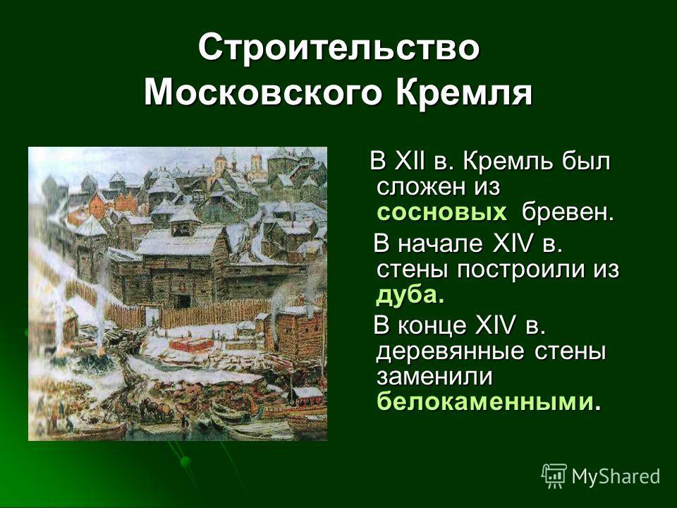 В XII в. Кремль был сложен из сосновых б б б бревен. В начале XIV в. стены построили из дуба. В конце XIV в. деревянные стены заменили белокаменными. Строительство Московского Кремля