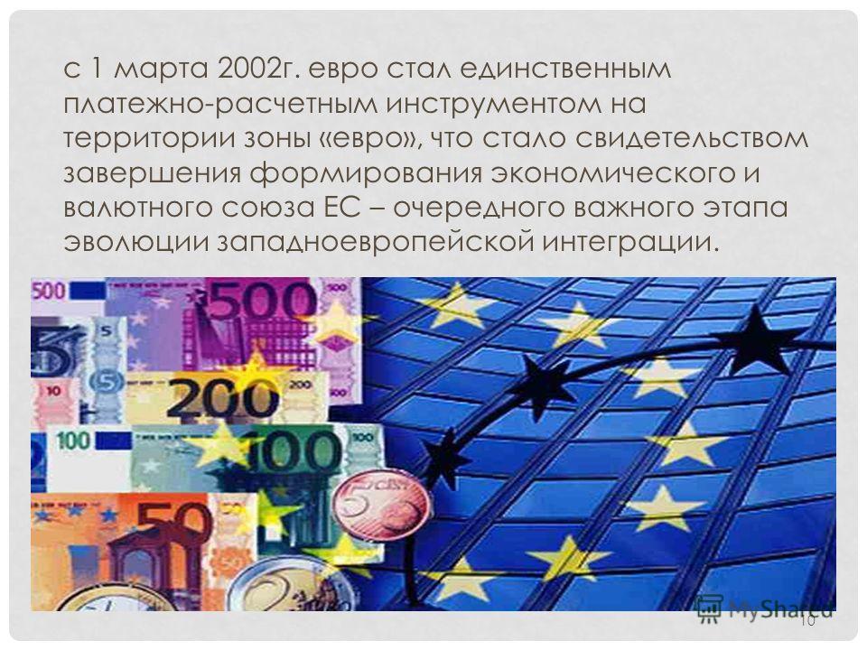 с 1 марта 2002г. евро стал единственным платежно-расчетным инструментом на территории зоны «евро», что стало свидетельством завершения формирования экономического и валютного союза ЕС – очередного важного этапа эволюции западноевропейской интеграции.