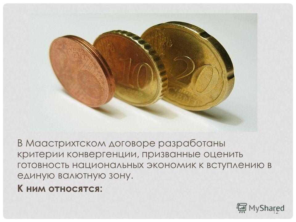 В Маастрихтском договоре разработаны критерии конвергенции, призванные оценить готовность национальных экономик к вступлению в единую валютную зону. К ним относятся: 12