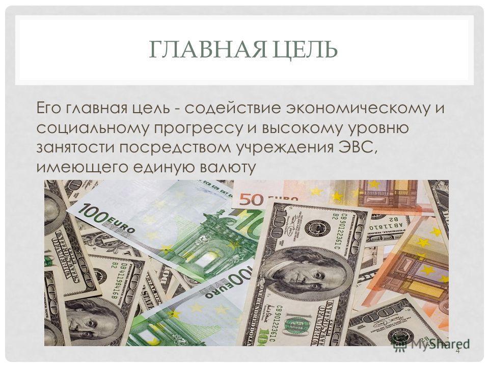 ГЛАВНАЯ ЦЕЛЬ Его главная цель - содействие экономическому и социальному прогрессу и высокому уровню занятости посредством учреждения ЭВС, имеющего единую валюту 4