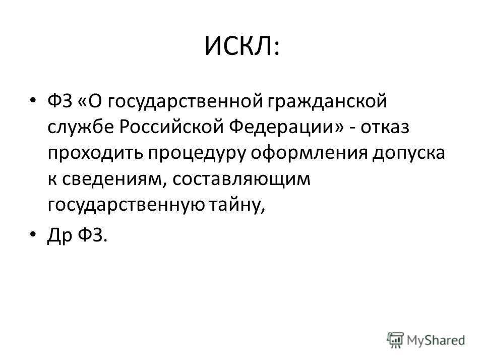ИСКЛ: ФЗ «О государственной гражданской службе Российской Федерации» - отказ проходить процедуру оформления допуска к сведениям, составляющим государственную тайну, Др ФЗ.
