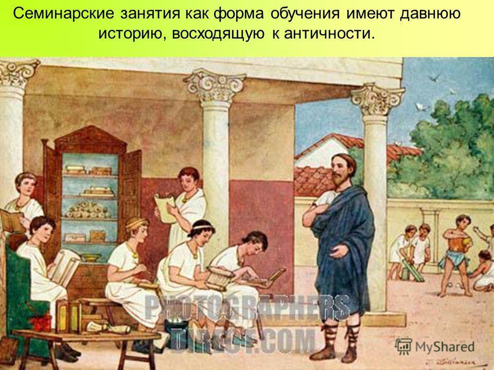 Семинарские занятия как форма обучения имеют давнюю историю, восходящую к античности.