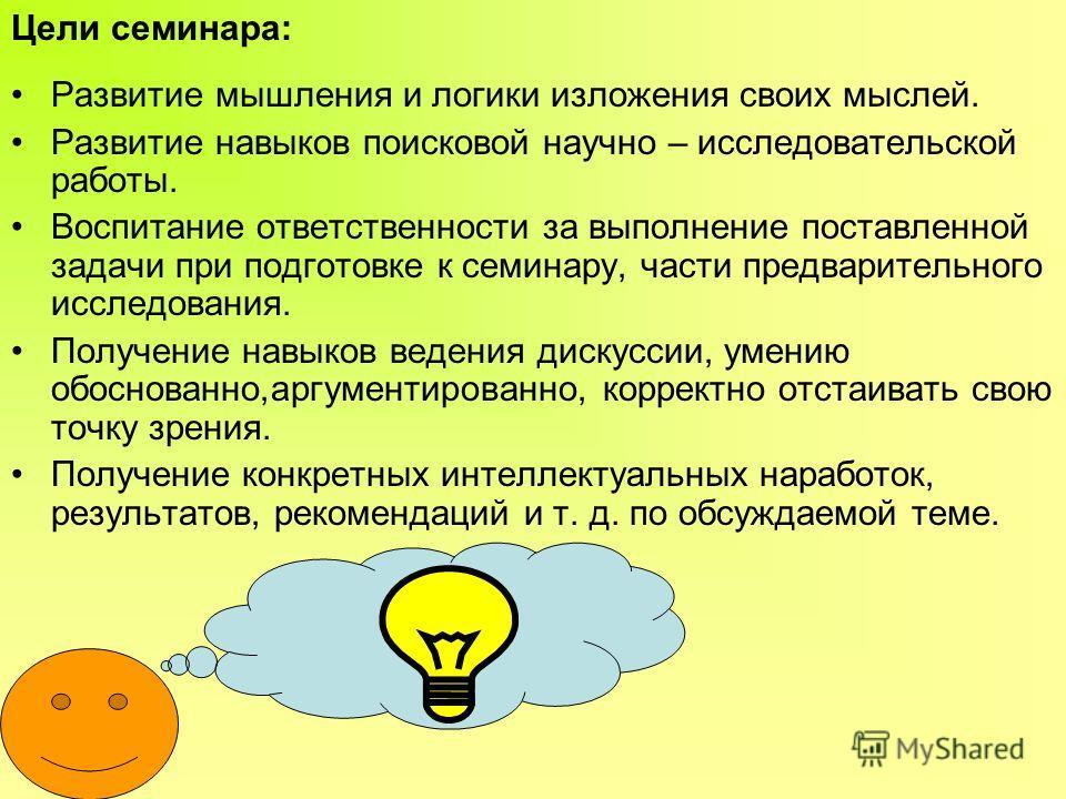 Цели семинара: Развитие мышления и логики изложения своих мыслей. Развитие навыков поисковой научно – исследовательской работы. Воспитание ответственности за выполнение поставленной задачи при подготовке к семинару, части предварительного исследовани