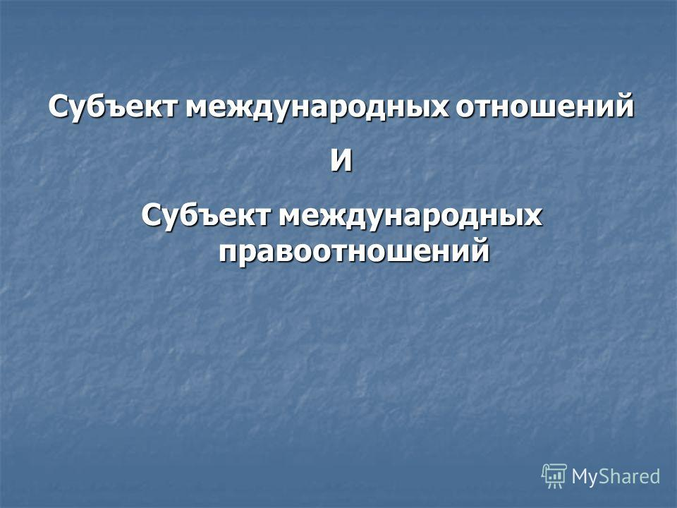 Субъект международных отношений И Субъект международных правоотношений