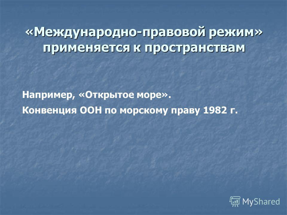 «Международно-правовой режим» применяется к пространствам Например, «Открытое море». Конвенция ООН по морскому праву 1982 г.