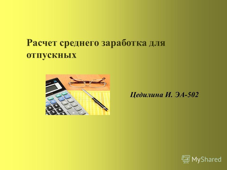 Расчет среднего заработка для отпускных Цедилина И. ЭА-502