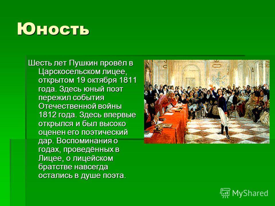 Юность Шесть лет Пушкин провёл в Царскосельском лицее, открытом 19 октября 1811 года. Здесь юный поэт пережил события Отечественной войны 1812 года. Здесь впервые открылся и был высоко оценен его поэтический дар. Воспоминания о годах, проведённых в Л