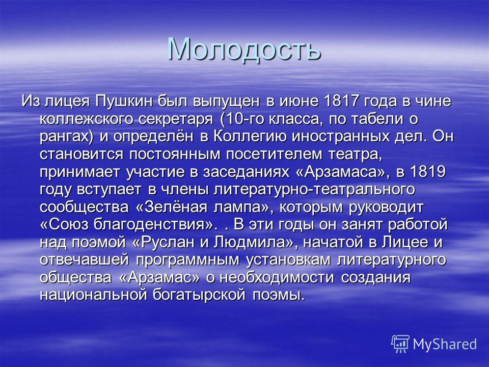 Молодость Из лицея Пушкин был выпущен в июне 1817 года в чине коллежского секретаря (10-го класса, по табели о рангах) и определён в Коллегию иностранных дел. Он становится постоянным посетителем театра, принимает участие в заседаниях «Арзамаса», в 1